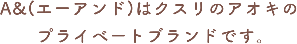 A&(エーアンド)はクスリのアオキのプライベートブランドです。